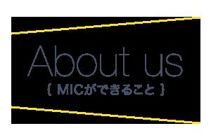 About us(MICが出来ること)